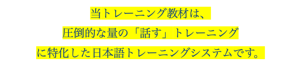 当トレーニング教材は、圧倒的な量の「話す」トレーニングに特化した日本語トレーニングシステムです